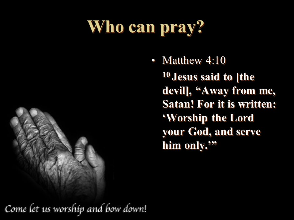 Who can pray. Matthew 4: Jesus said to [the devil], Away from me, Satan.