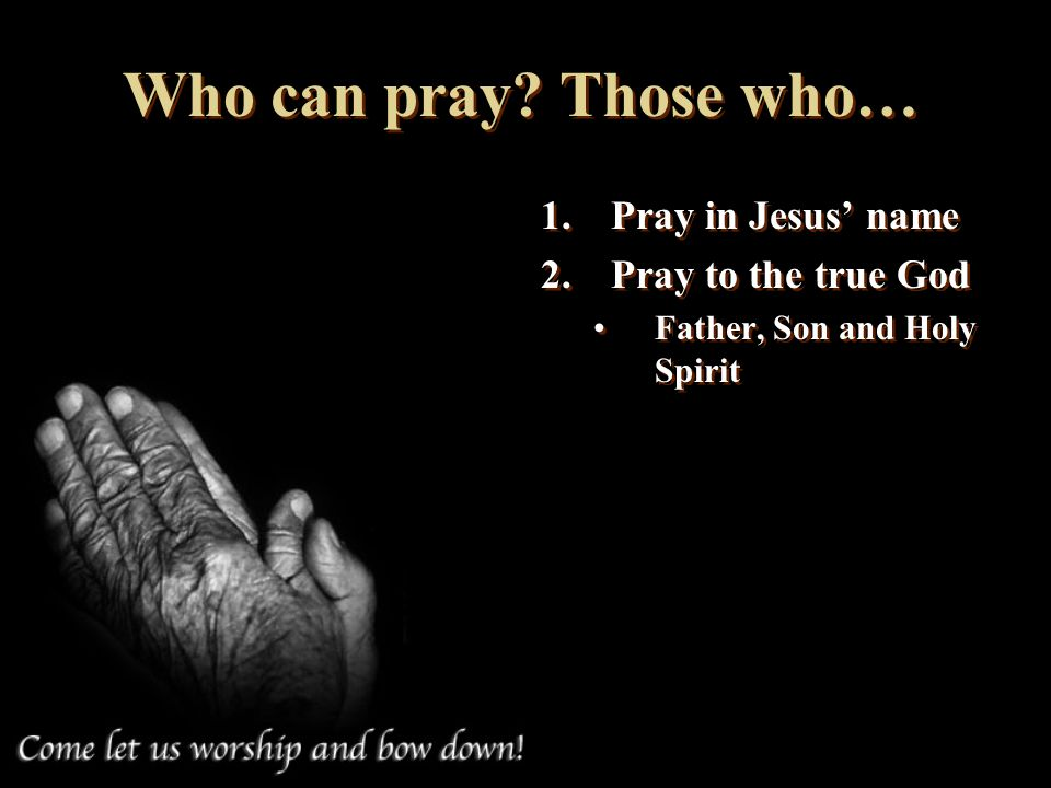 Who can pray Those who… Pray in Jesus' name Pray to the true God