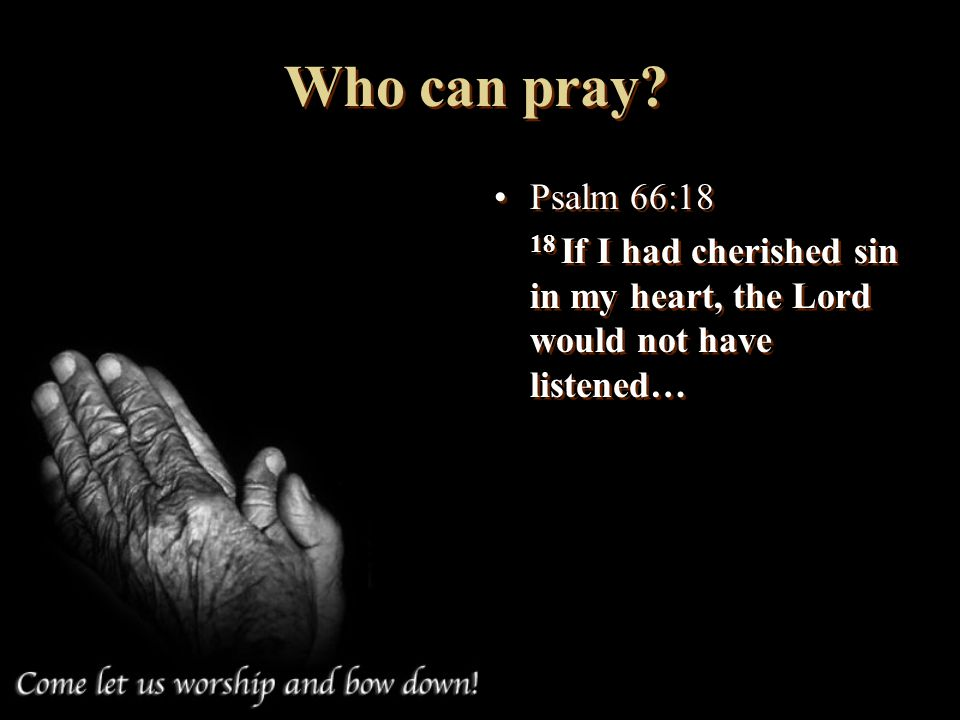 Who can pray Psalm 66:18 18 If I had cherished sin in my heart, the Lord would not have listened…