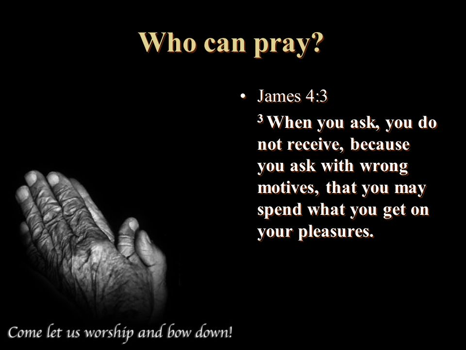 Who can pray. James 4:3.