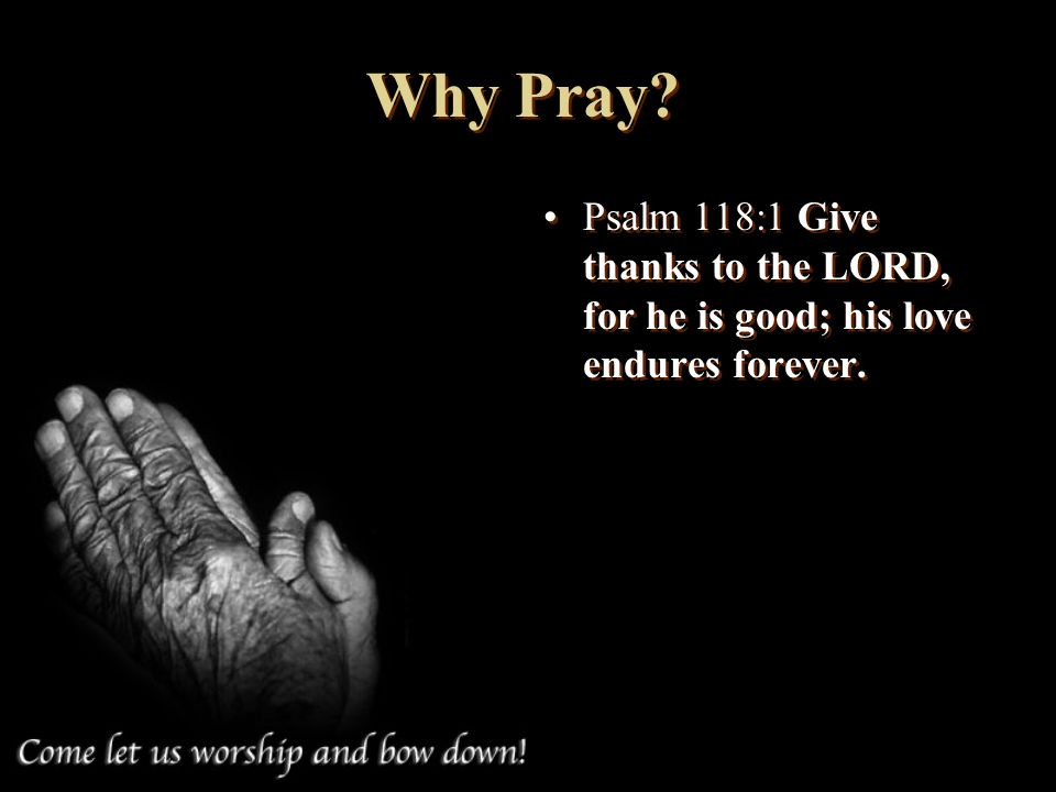 Why Pray Psalm 118:1 Give thanks to the LORD, for he is good; his love endures forever.