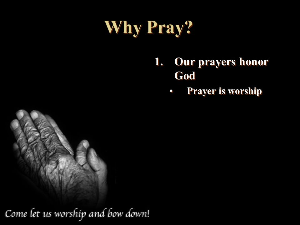 Why Pray Our prayers honor God Prayer is worship