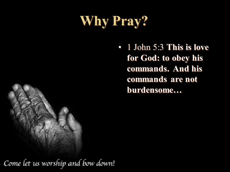 Why Pray. 1 John 5:3 This is love for God: to obey his commands.