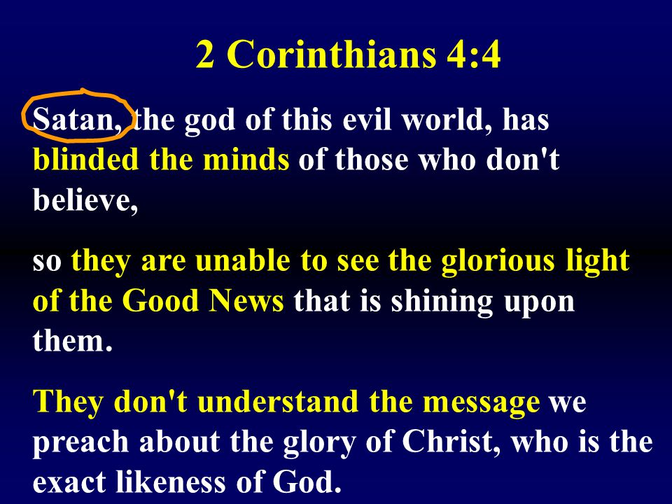 2 Corinthians 4:4 Satan, the god of this evil world, has blinded the minds of those who don t believe,