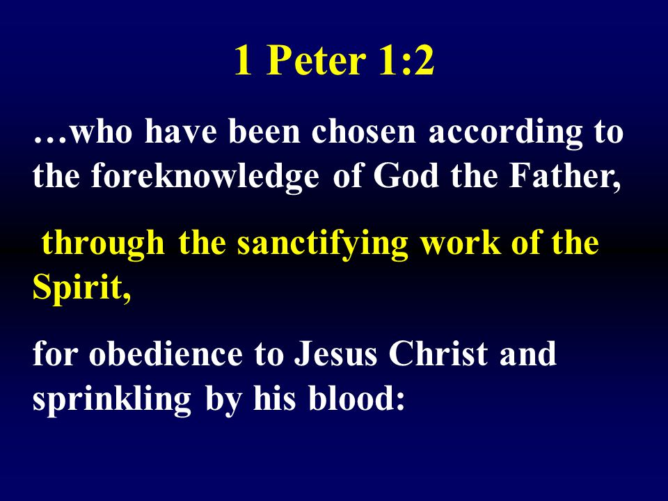 1 Peter 1:2 …who have been chosen according to the foreknowledge of God the Father, through the sanctifying work of the Spirit,