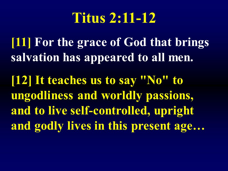 Titus 2:11-12 [11] For the grace of God that brings salvation has appeared to all men.