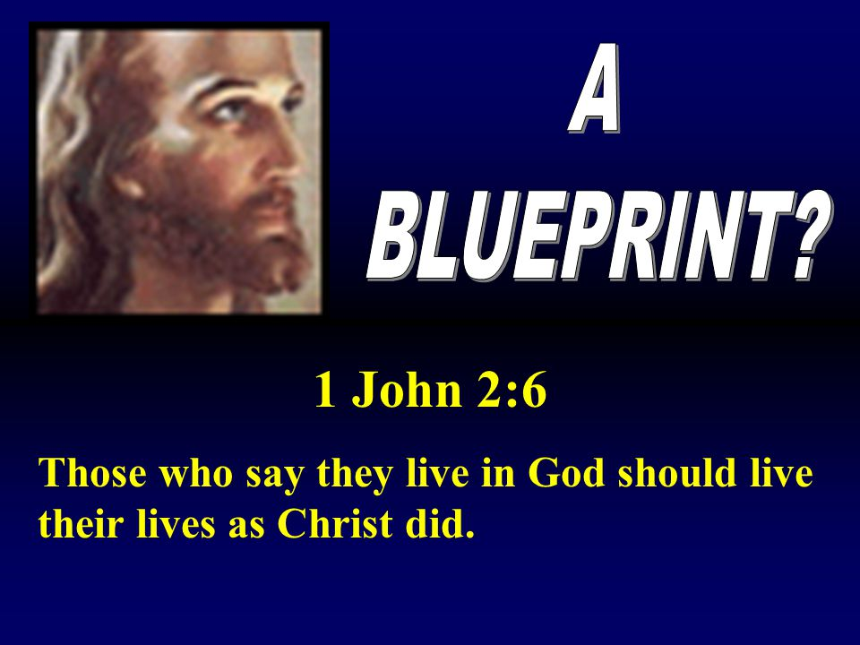 A BLUEPRINT 1 John 2:6 Those who say they live in God should live their lives as Christ did.