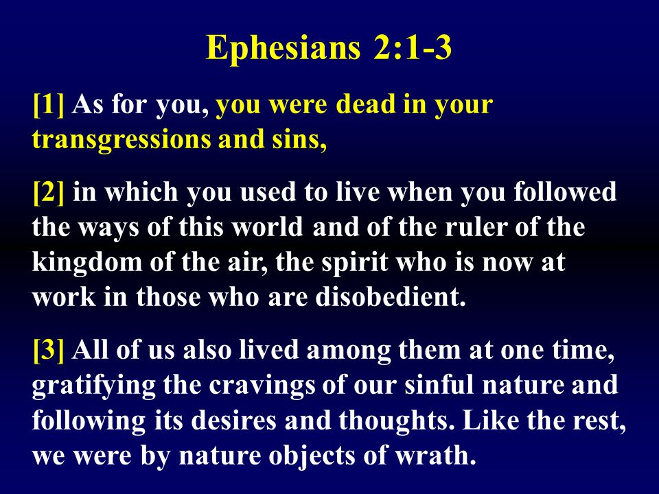 Ephesians 2:1-3 [1] As for you, you were dead in your transgressions and sins,