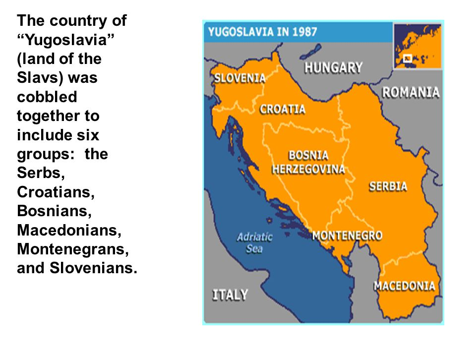 The country of Yugoslavia (land of the Slavs) was cobbled together to include six groups: the Serbs, Croatians, Bosnians, Macedonians, Montenegrans, and Slovenians.