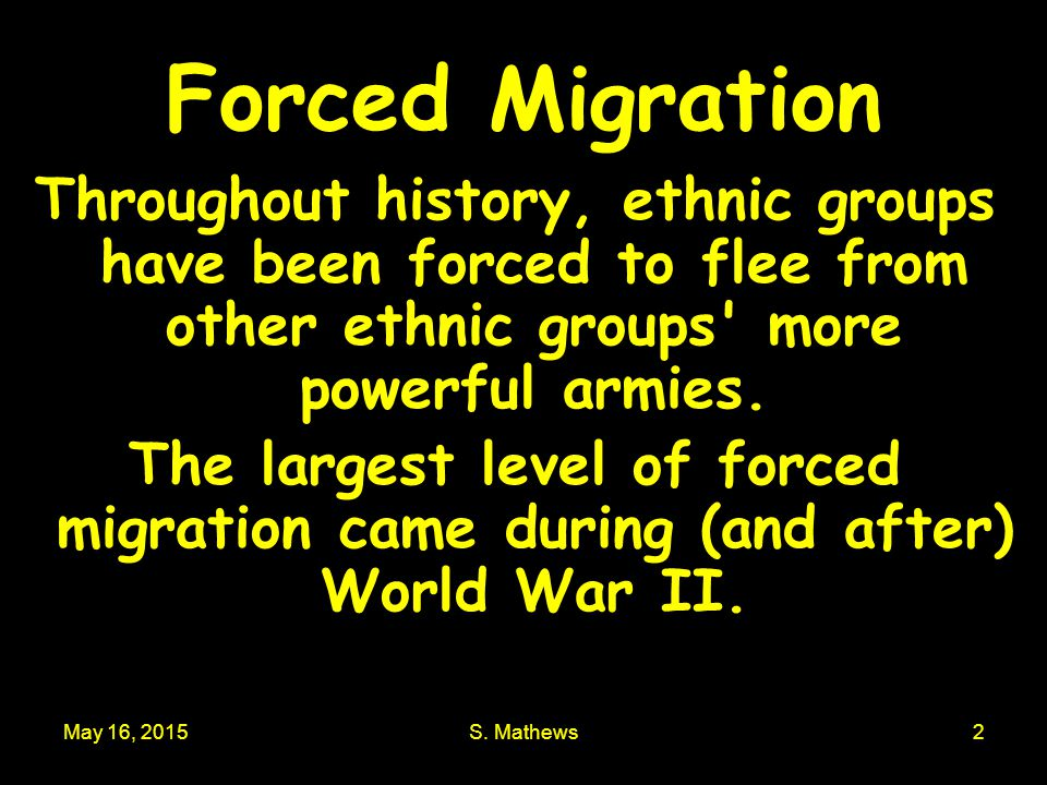 Forced Migration Throughout history, ethnic groups have been forced to flee from other ethnic groups more powerful armies.