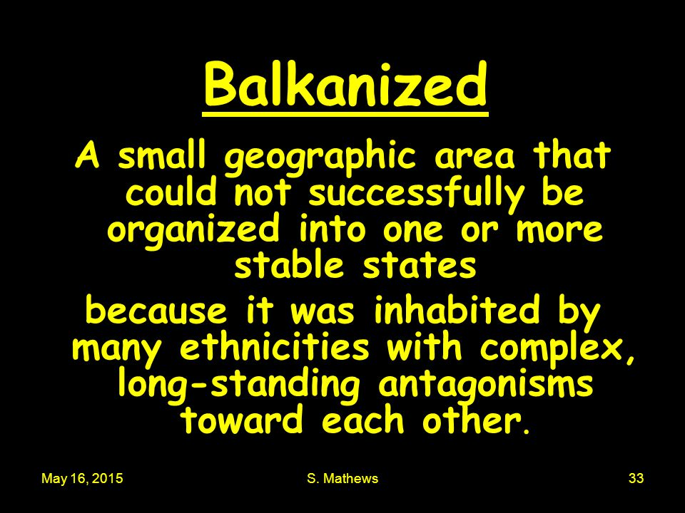 Balkanized A small geographic area that could not successfully be organized into one or more stable states.