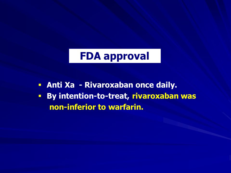 FDA approval Anti Xa - Rivaroxaban once daily.