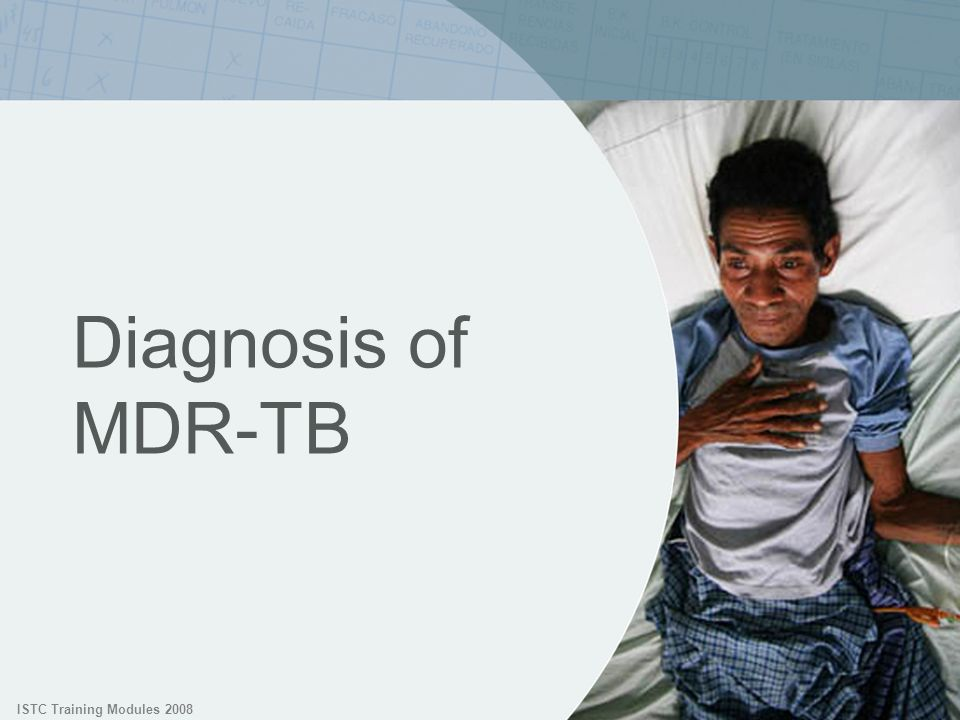 ISTC Training Modules 2008 Diagnosis of MDR-TB. We now shift from how drug resistance develops to the diagnosis of MDR-TB.