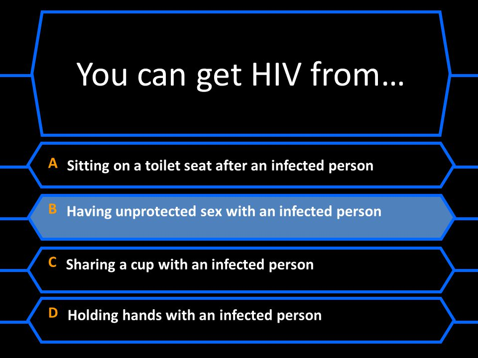 You can get HIV from… A Sitting on a toilet seat after an infected person. B Having unprotected sex with an infected person.