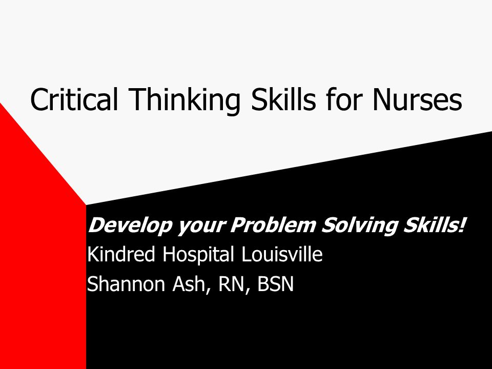 critical thinking skills for nurses Promoting critical thinking during new nurse transition to practice cognitive skills of critical thinking • divergent thinking.