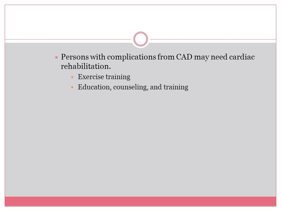 Persons with complications from CAD may need cardiac rehabilitation.