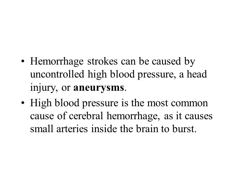 Hemorrhage strokes can be caused by uncontrolled high blood pressure, a head injury, or aneurysms.