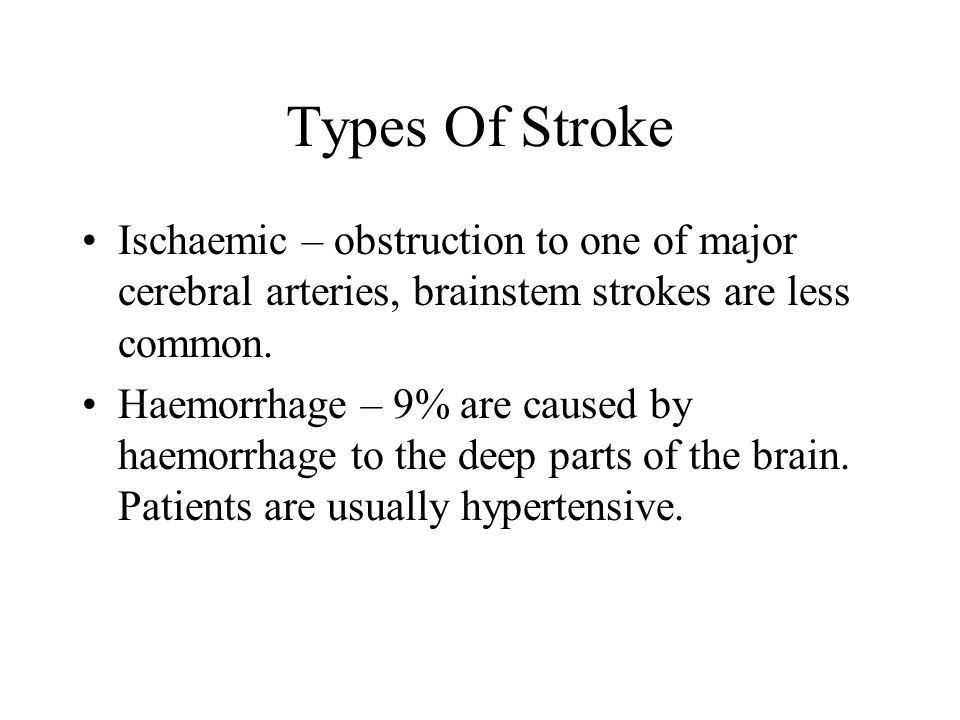 Types Of Stroke Ischaemic – obstruction to one of major cerebral arteries, brainstem strokes are less common.