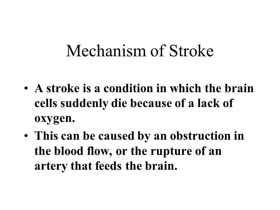 Mechanism of Stroke A stroke is a condition in which the brain cells suddenly die because of a lack of oxygen.