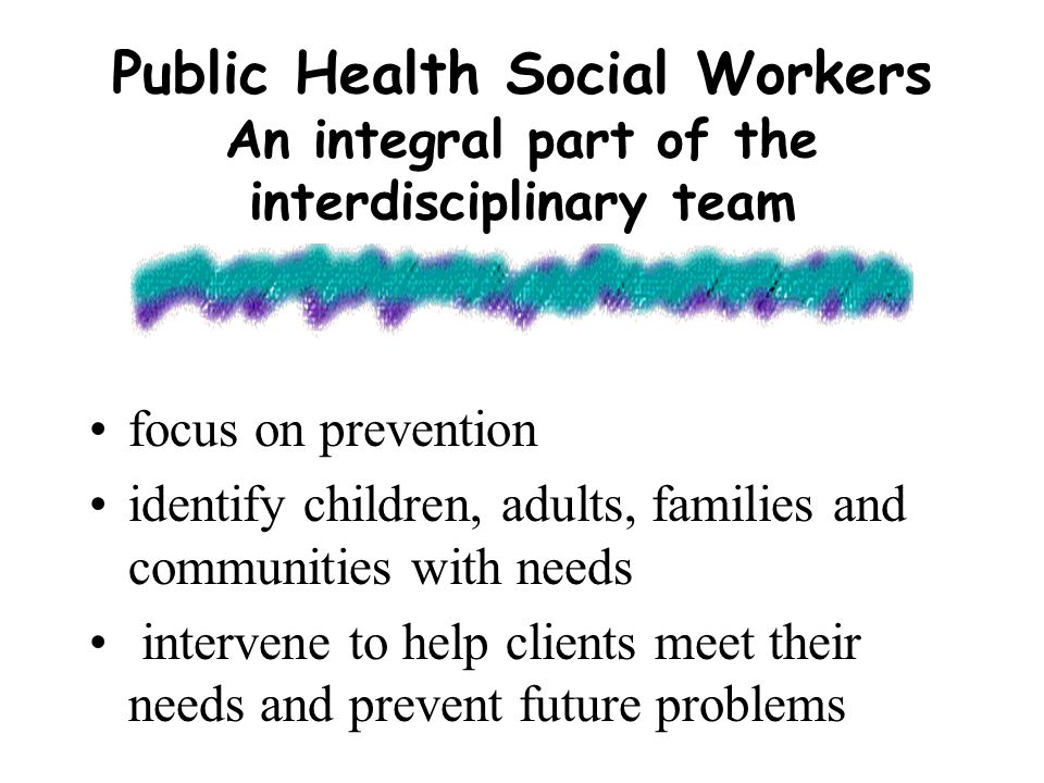 Public Health Social Workers An integral part of the interdisciplinary team