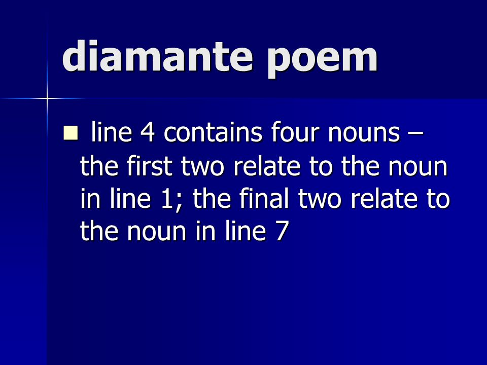 diamante poem line 4 contains four nouns – the first two relate to the noun in line 1; the final two relate to the noun in line 7.