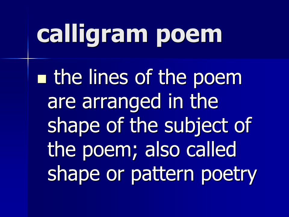 calligram poem the lines of the poem are arranged in the shape of the subject of the poem; also called shape or pattern poetry.