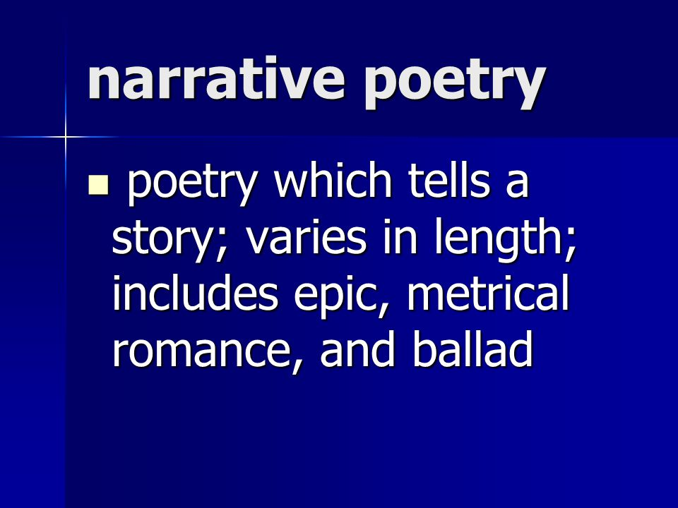 narrative poetry poetry which tells a story; varies in length; includes epic, metrical romance, and ballad.