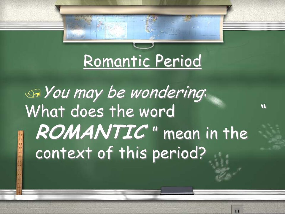 Romantic Period You may be wondering: What does the word ROMANTIC mean in the context of this period