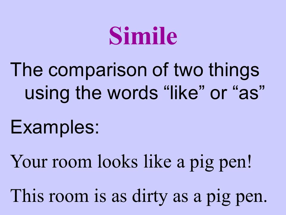 Simile The comparison of two things using the words like or as