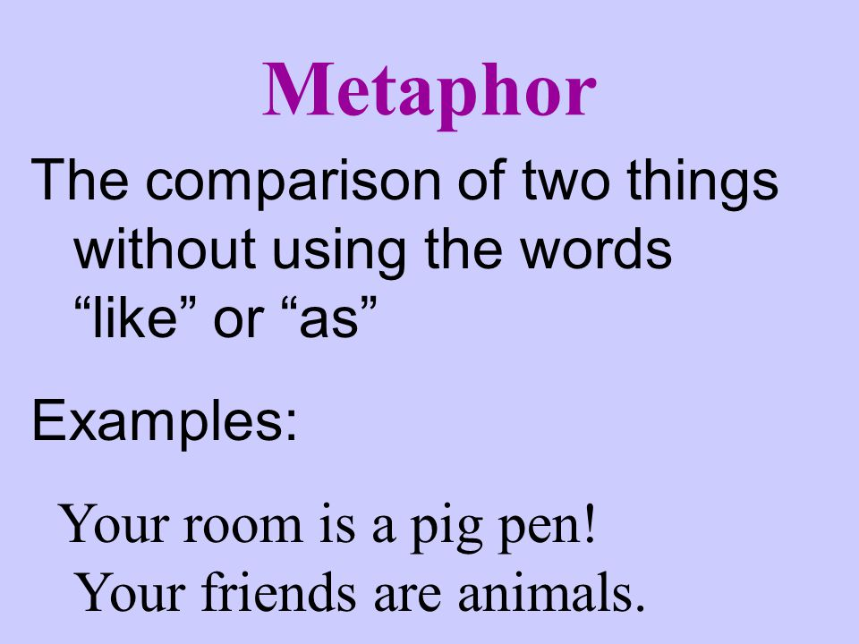 Metaphor The comparison of two things without using the words like or as Examples: Your room is a pig pen.