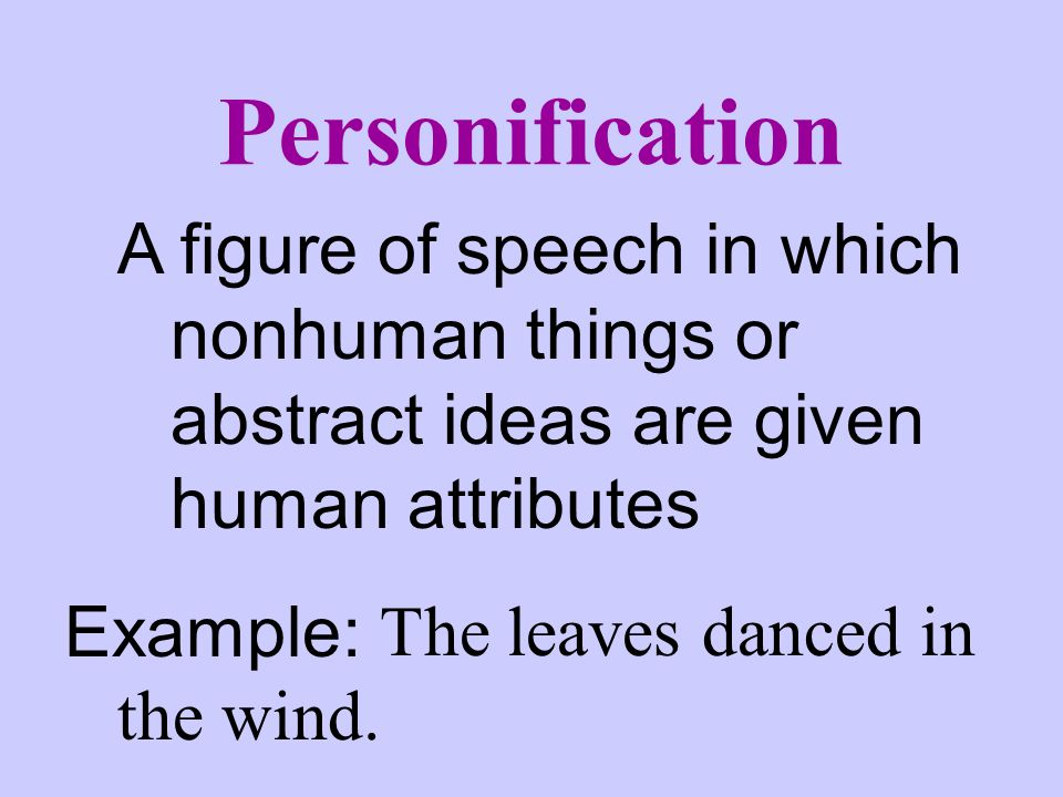 Personification A figure of speech in which nonhuman things or abstract ideas are given human attributes.