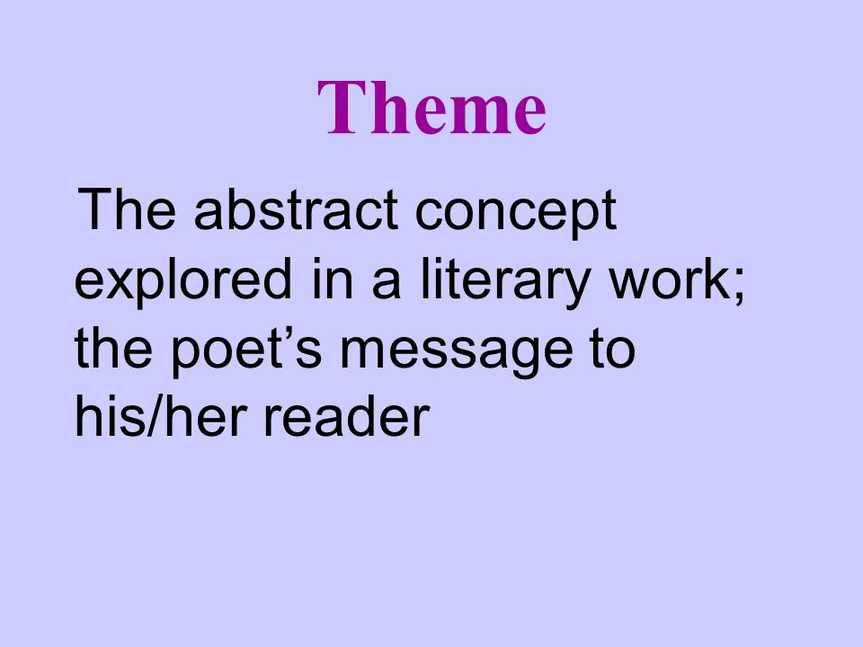 Theme The abstract concept explored in a literary work; the poet's message to his/her reader