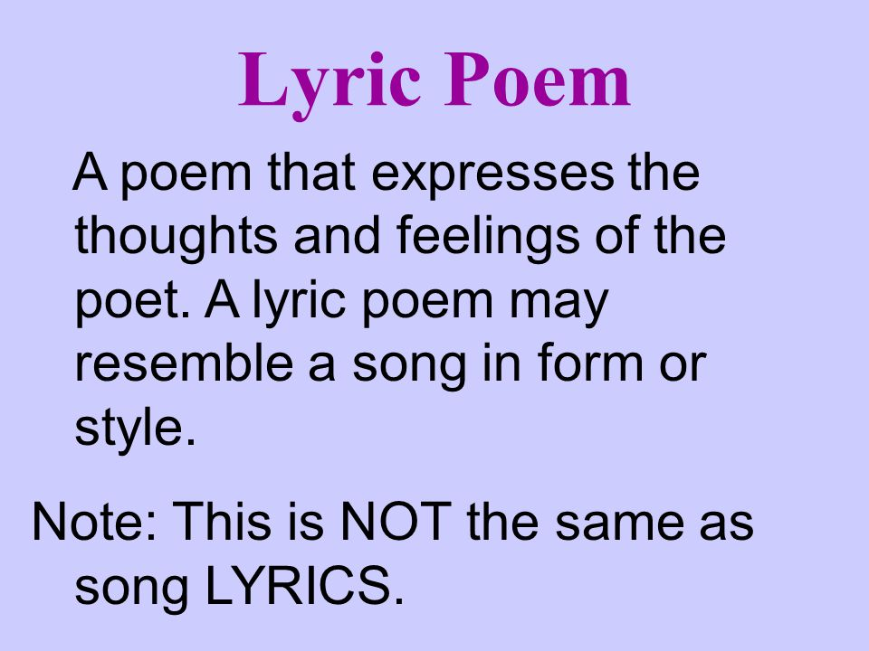 Lyric Poem A poem that expresses the thoughts and feelings of the poet. A lyric poem may resemble a song in form or style.