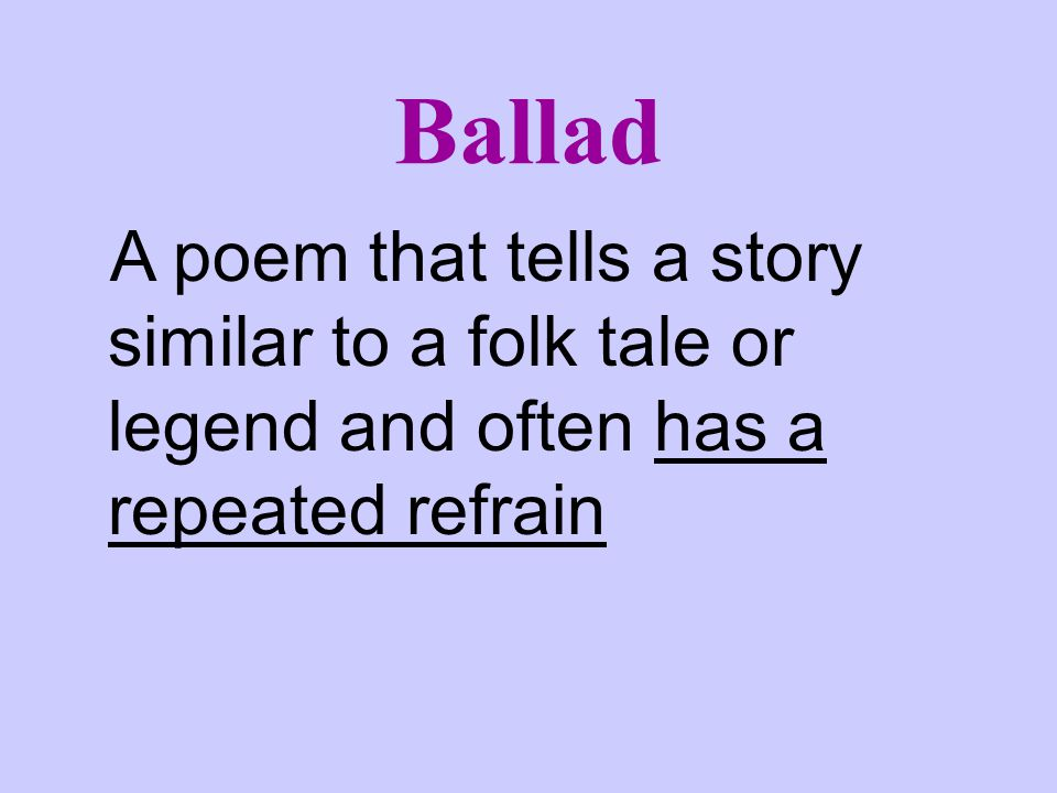 Ballad A poem that tells a story similar to a folk tale or legend and often has a repeated refrain