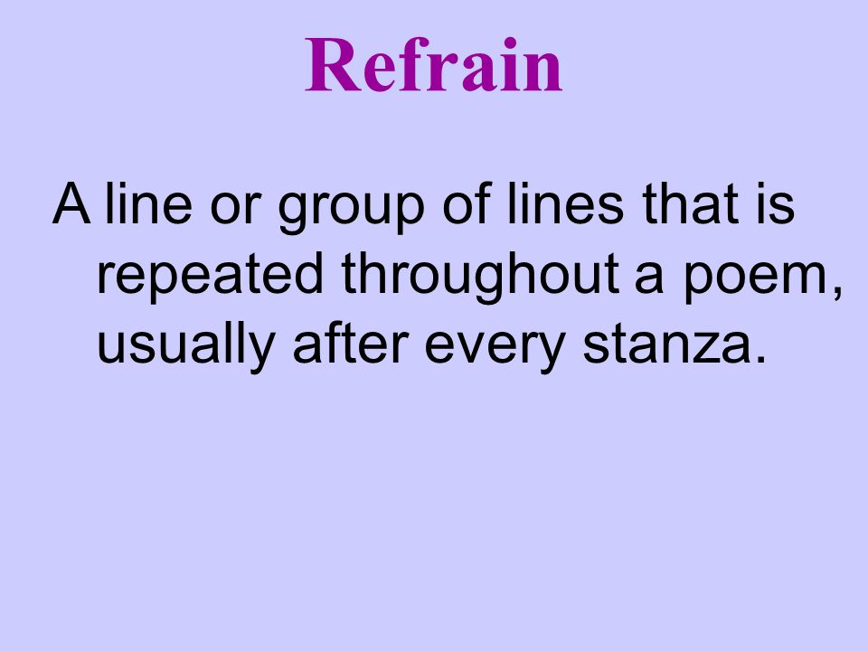 Refrain A line or group of lines that is repeated throughout a poem, usually after every stanza.