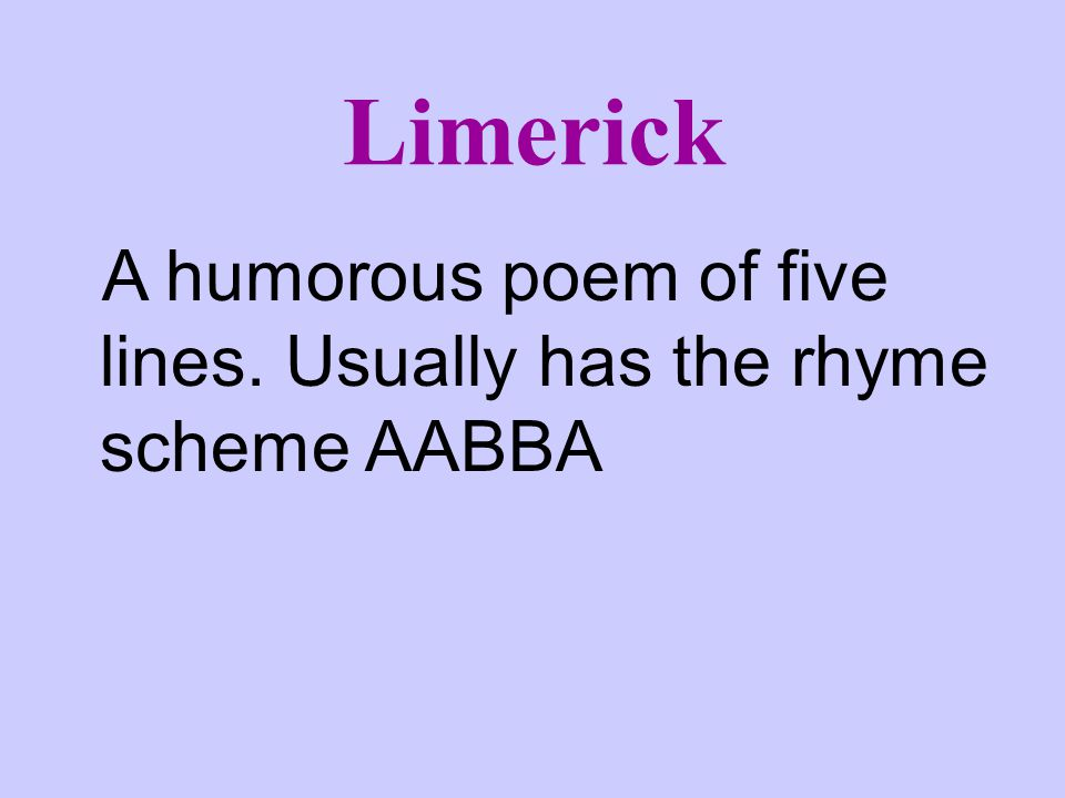 Limerick A humorous poem of five lines. Usually has the rhyme scheme AABBA