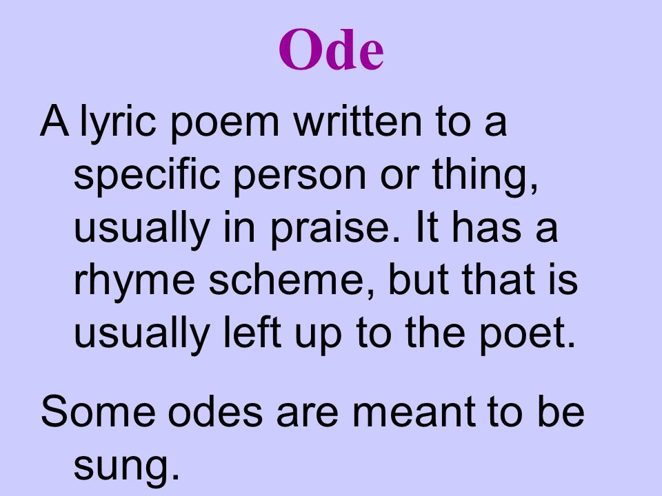 Ode A lyric poem written to a specific person or thing, usually in praise. It has a rhyme scheme, but that is usually left up to the poet.