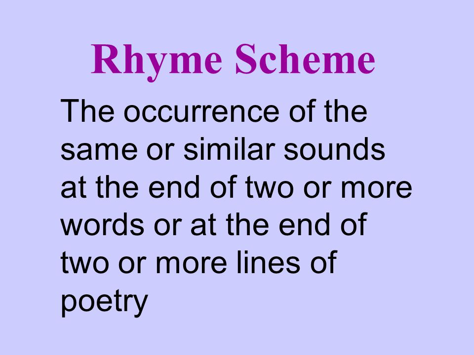 Rhyme Scheme The occurrence of the same or similar sounds at the end of two or more words or at the end of two or more lines of poetry.