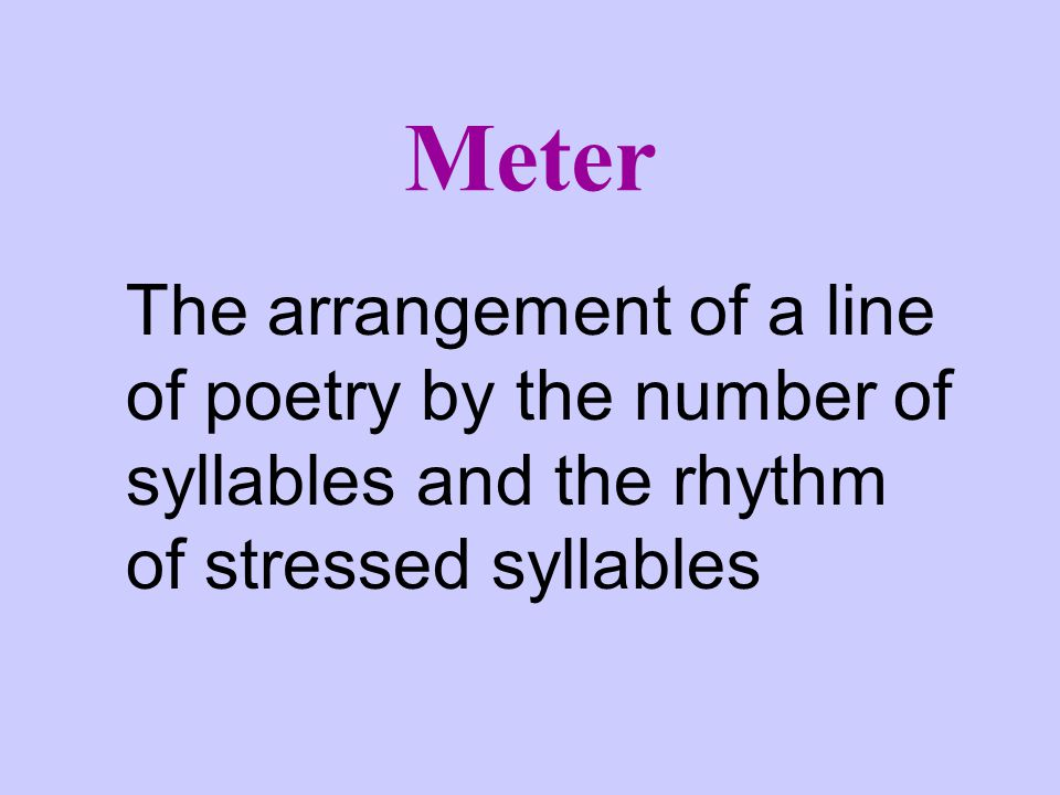 Meter The arrangement of a line of poetry by the number of syllables and the rhythm of stressed syllables.