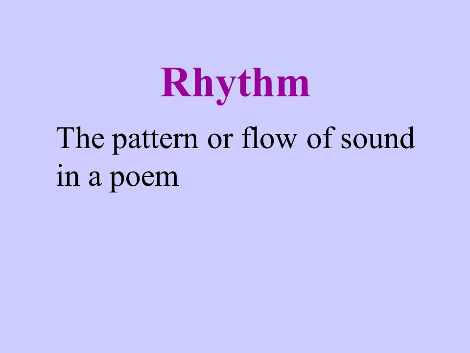 Rhythm The pattern or flow of sound in a poem