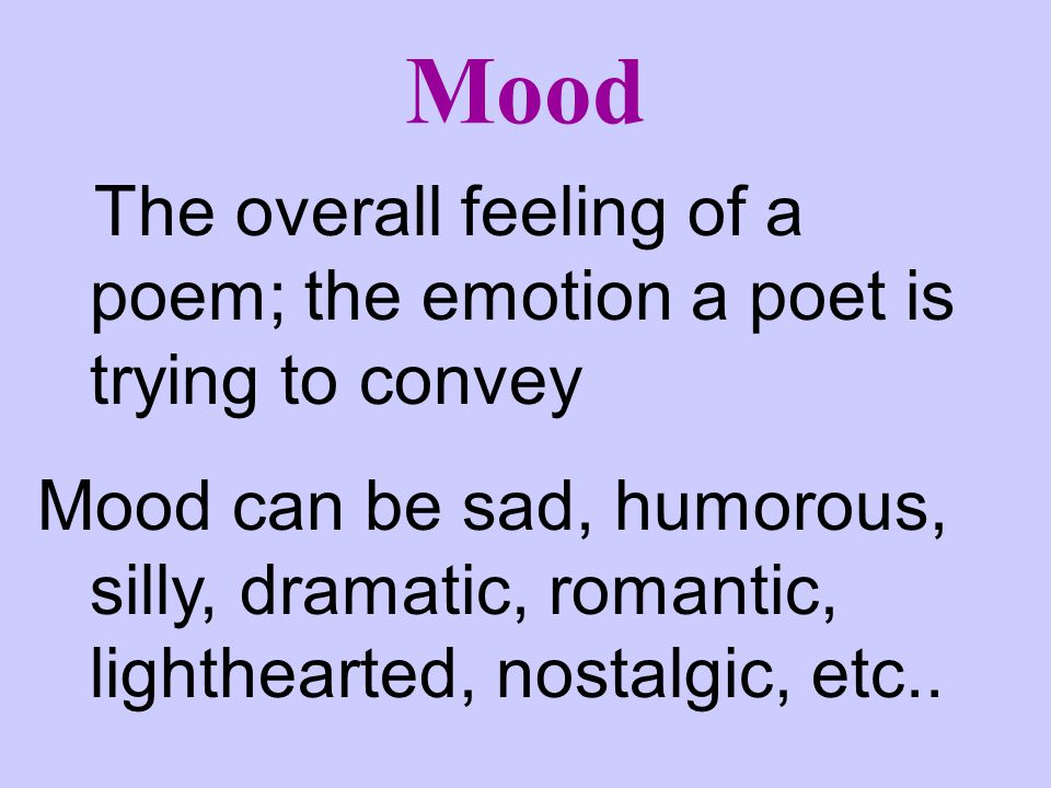 Mood The overall feeling of a poem; the emotion a poet is trying to convey.