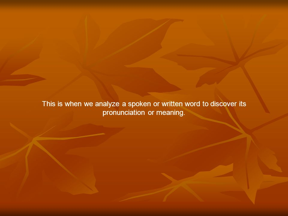 This is when we analyze a spoken or written word to discover its pronunciation or meaning.