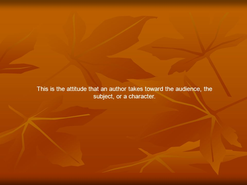 This is the attitude that an author takes toward the audience, the subject, or a character.