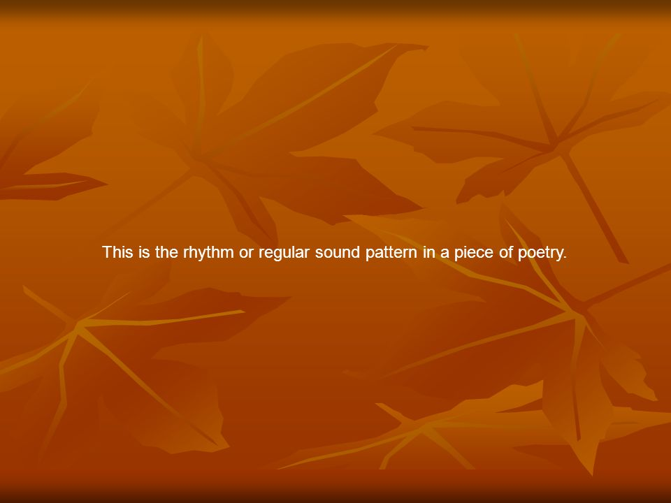 This is the rhythm or regular sound pattern in a piece of poetry.
