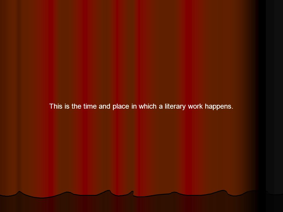 This is the time and place in which a literary work happens.