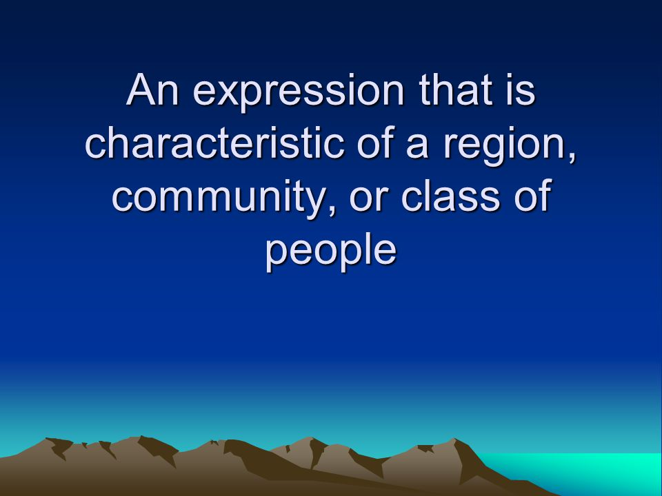 An expression that is characteristic of a region, community, or class of people