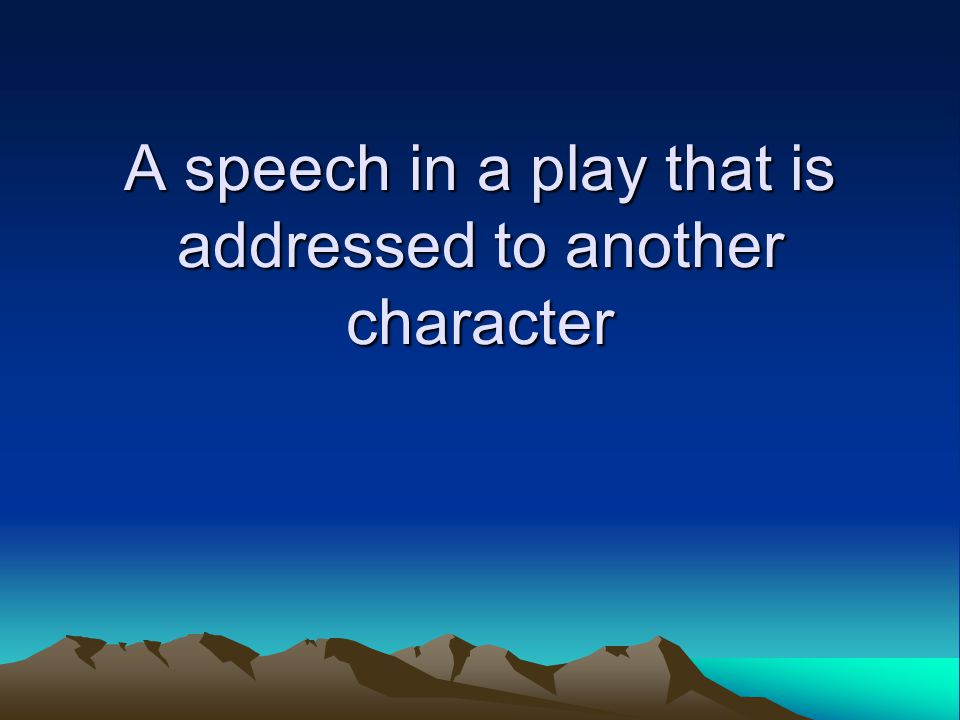 A speech in a play that is addressed to another character