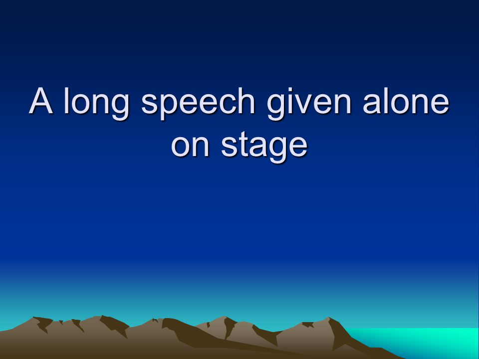 A long speech given alone on stage