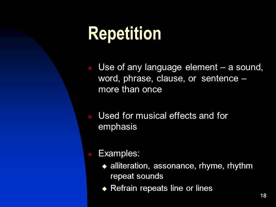 Repetition Use of any language element – a sound, word, phrase, clause, or sentence – more than once.