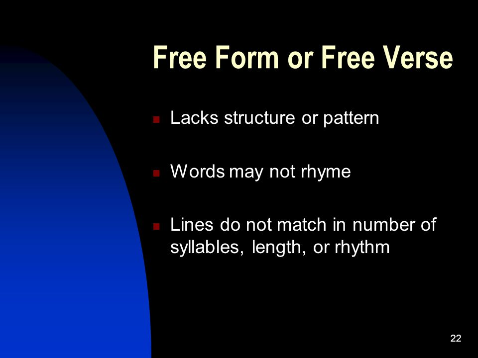 Free Form or Free Verse Lacks structure or pattern Words may not rhyme